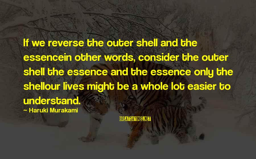Outer Shell Sayings By Haruki Murakami: If we reverse the outer shell and the essencein other words, consider the outer shell