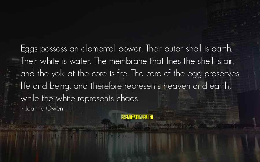 Outer Shell Sayings By Joanne Owen: Eggs possess an elemental power. Their outer shell is earth. Their white is water. The