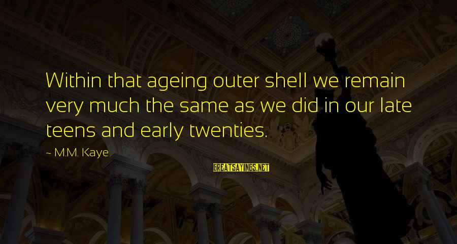 Outer Shell Sayings By M.M. Kaye: Within that ageing outer shell we remain very much the same as we did in