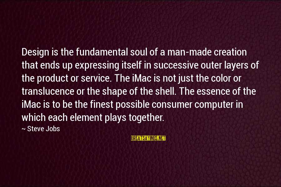 Outer Shell Sayings By Steve Jobs: Design is the fundamental soul of a man-made creation that ends up expressing itself in