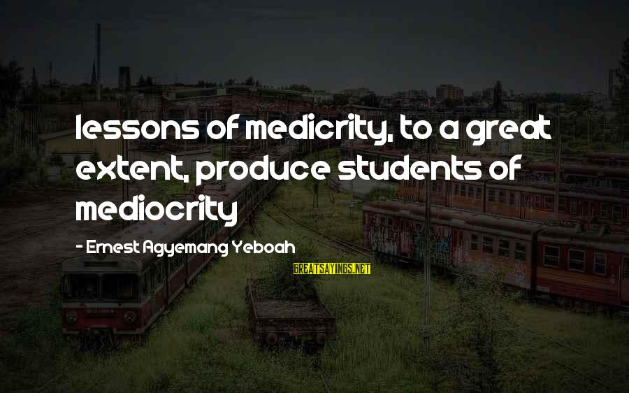 Outerwilderbeastie Sayings By Ernest Agyemang Yeboah: lessons of medicrity, to a great extent, produce students of mediocrity