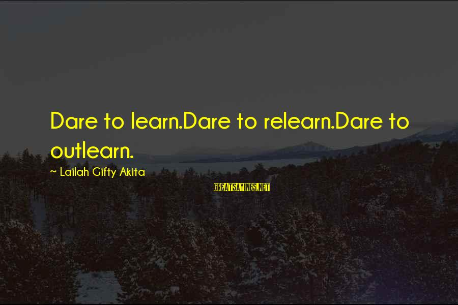 Outlearn Sayings By Lailah Gifty Akita: Dare to learn.Dare to relearn.Dare to outlearn.