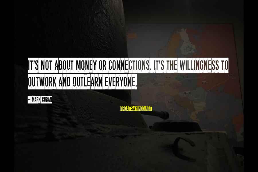Outlearn Sayings By Mark Cuban: It's not about money or connections. It's the willingness to outwork and outlearn everyone.