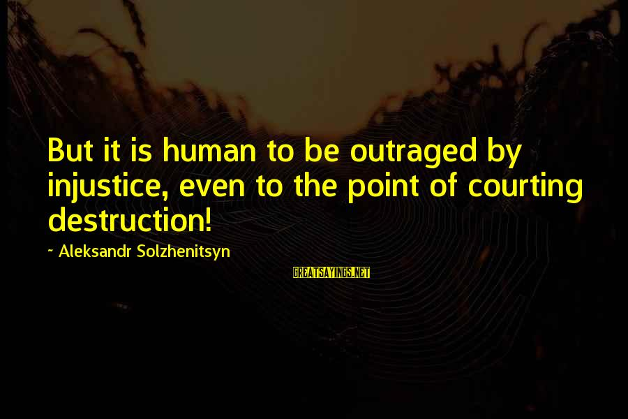 Outraged Sayings By Aleksandr Solzhenitsyn: But it is human to be outraged by injustice, even to the point of courting