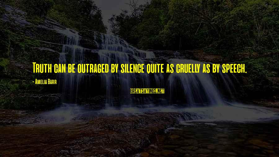 Outraged Sayings By Amelia Barr: Truth can be outraged by silence quite as cruelly as by speech.