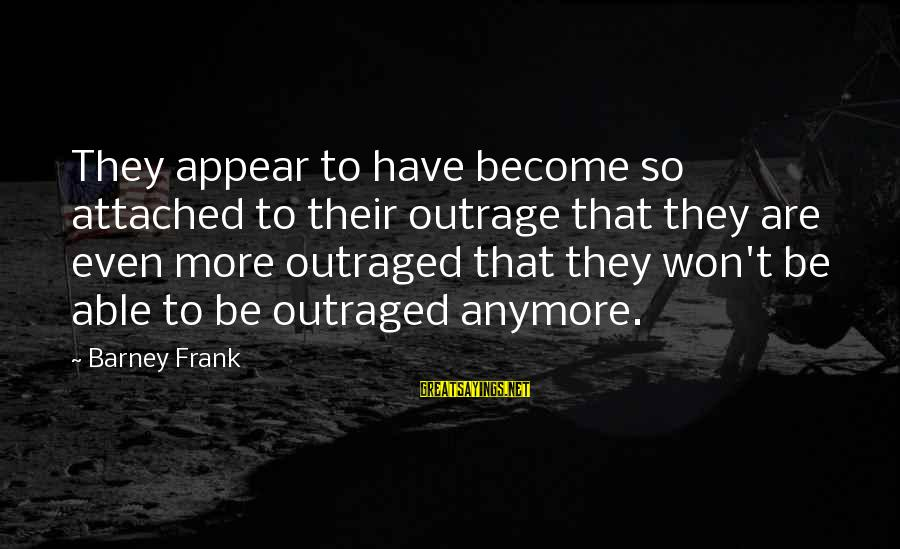 Outraged Sayings By Barney Frank: They appear to have become so attached to their outrage that they are even more