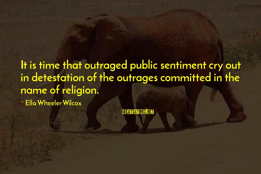 Outraged Sayings By Ella Wheeler Wilcox: It is time that outraged public sentiment cry out in detestation of the outrages committed