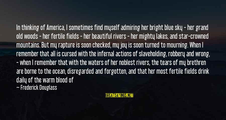Outraged Sayings By Frederick Douglass: In thinking of America, I sometimes find myself admiring her bright blue sky - her