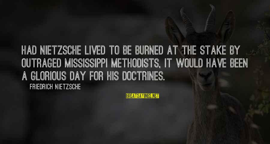 Outraged Sayings By Friedrich Nietzsche: Had Nietzsche lived to be burned at the stake by outraged Mississippi Methodists, it would