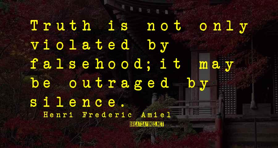 Outraged Sayings By Henri Frederic Amiel: Truth is not only violated by falsehood;it may be outraged by silence.