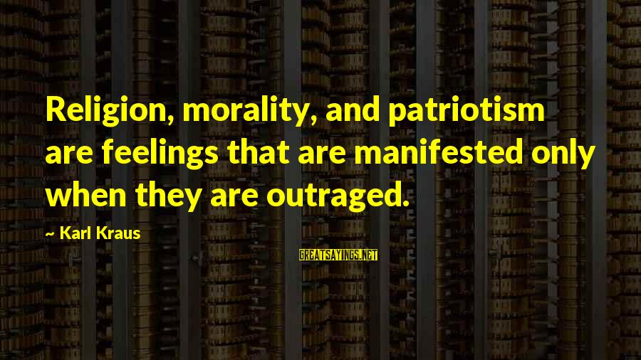 Outraged Sayings By Karl Kraus: Religion, morality, and patriotism are feelings that are manifested only when they are outraged.