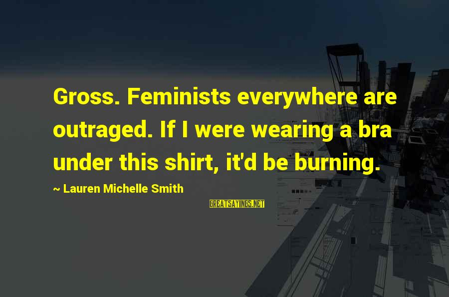 Outraged Sayings By Lauren Michelle Smith: Gross. Feminists everywhere are outraged. If I were wearing a bra under this shirt, it'd