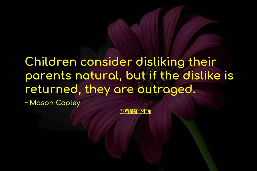 Outraged Sayings By Mason Cooley: Children consider disliking their parents natural, but if the dislike is returned, they are outraged.