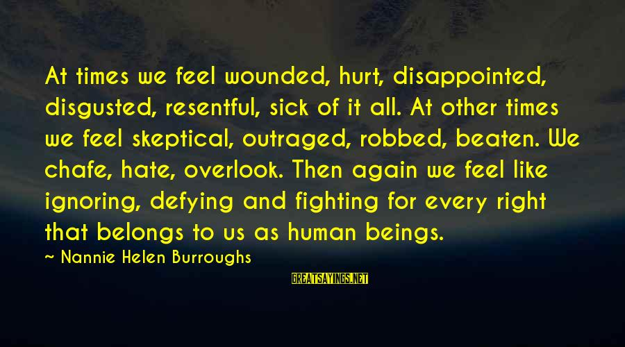 Outraged Sayings By Nannie Helen Burroughs: At times we feel wounded, hurt, disappointed, disgusted, resentful, sick of it all. At other