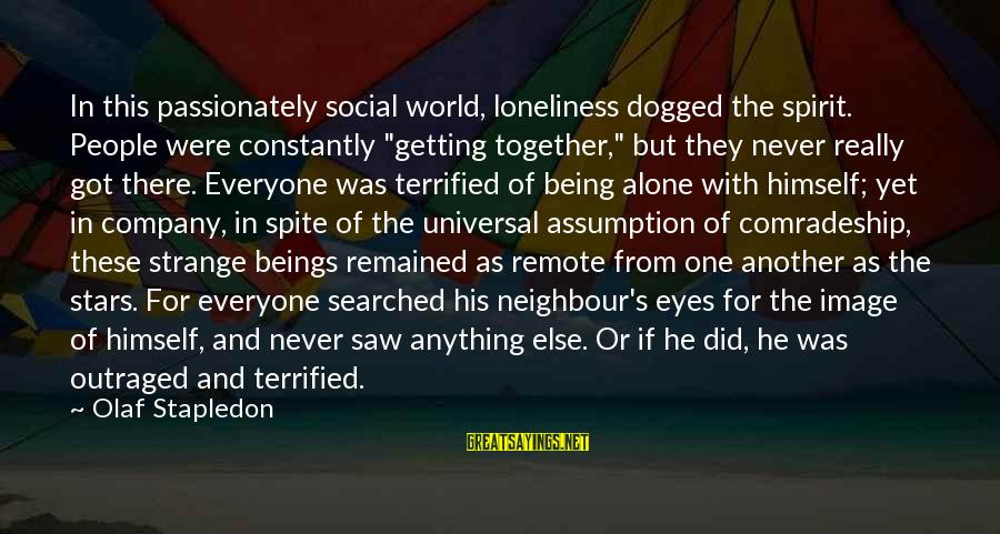 "Outraged Sayings By Olaf Stapledon: In this passionately social world, loneliness dogged the spirit. People were constantly ""getting together,"" but"
