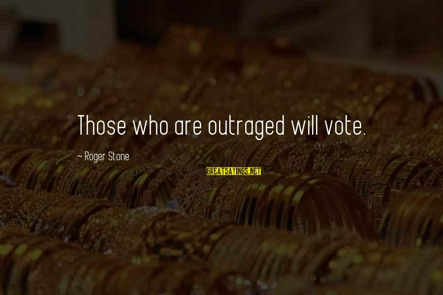 Outraged Sayings By Roger Stone: Those who are outraged will vote.