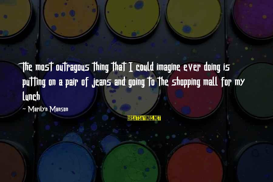 Outragous Sayings By Marilyn Manson: The most outragous thing that I could imagine ever doing is putting on a pair