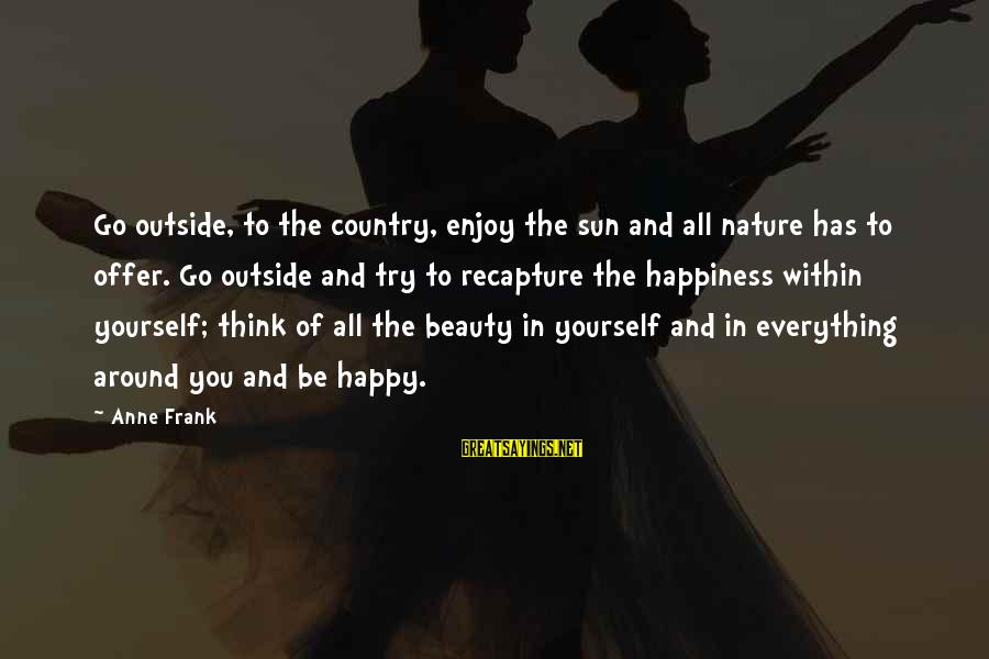 Outside Nature Sayings By Anne Frank: Go outside, to the country, enjoy the sun and all nature has to offer. Go