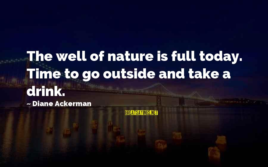 Outside Nature Sayings By Diane Ackerman: The well of nature is full today. Time to go outside and take a drink.