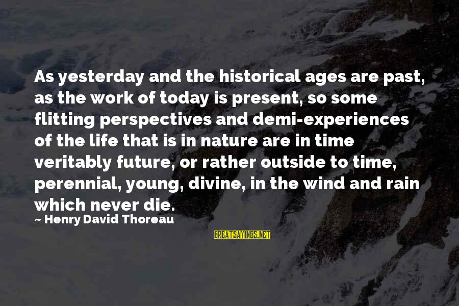 Outside Nature Sayings By Henry David Thoreau: As yesterday and the historical ages are past, as the work of today is present,