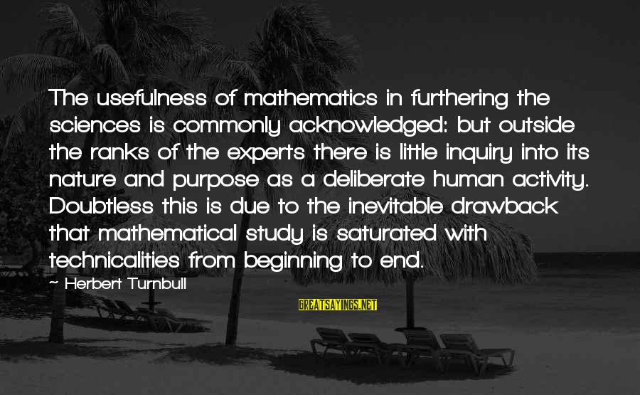 Outside Nature Sayings By Herbert Turnbull: The usefulness of mathematics in furthering the sciences is commonly acknowledged: but outside the ranks