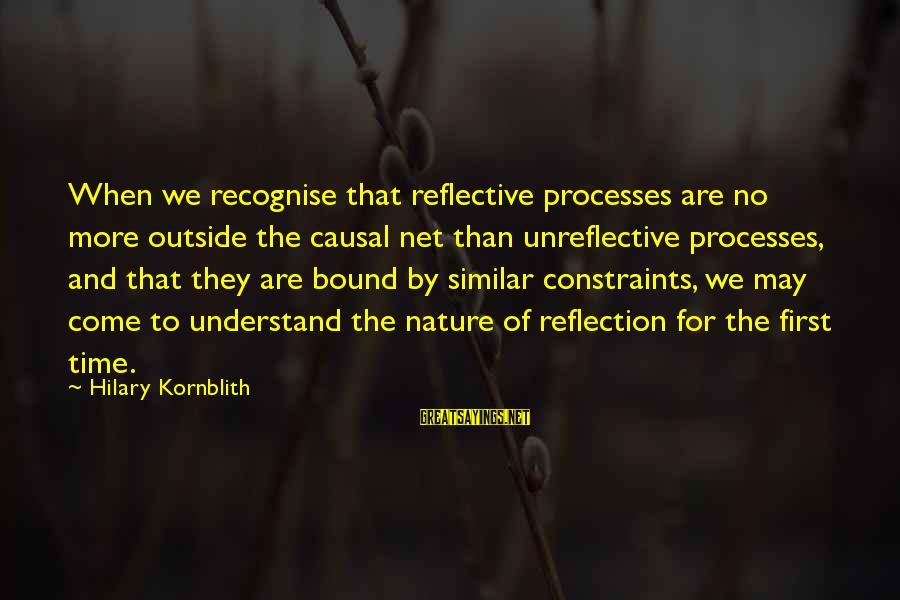 Outside Nature Sayings By Hilary Kornblith: When we recognise that reflective processes are no more outside the causal net than unreflective