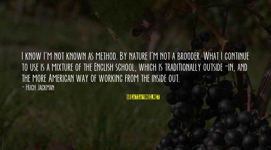 Outside Nature Sayings By Hugh Jackman: I know I'm not known as method. By nature I'm not a brooder. What I