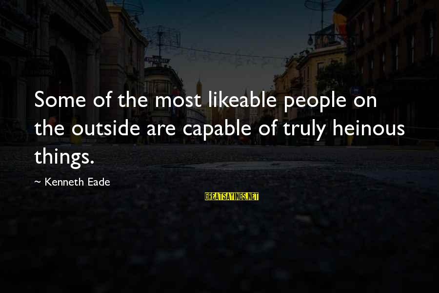 Outside Nature Sayings By Kenneth Eade: Some of the most likeable people on the outside are capable of truly heinous things.