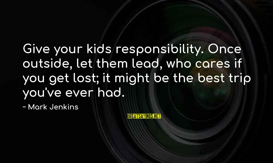 Outside Nature Sayings By Mark Jenkins: Give your kids responsibility. Once outside, let them lead, who cares if you get lost;