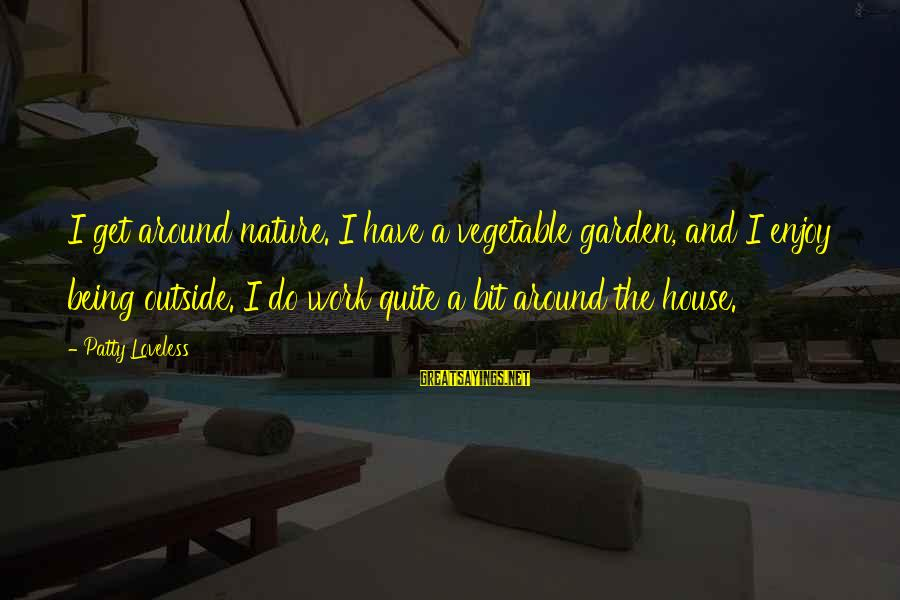 Outside Nature Sayings By Patty Loveless: I get around nature. I have a vegetable garden, and I enjoy being outside. I