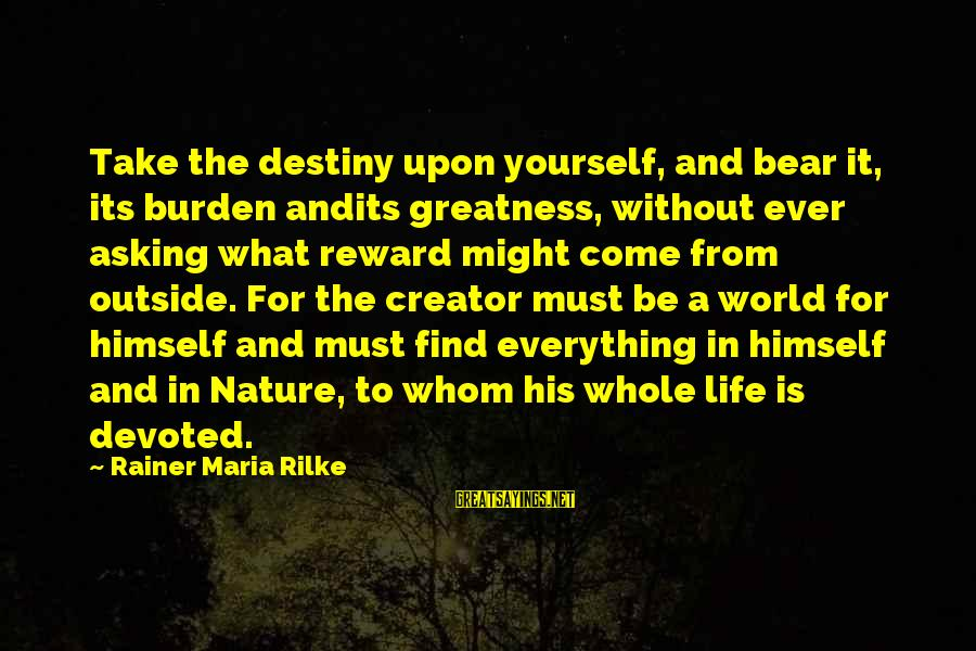Outside Nature Sayings By Rainer Maria Rilke: Take the destiny upon yourself, and bear it, its burden andits greatness, without ever asking