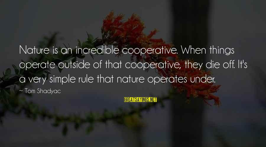 Outside Nature Sayings By Tom Shadyac: Nature is an incredible cooperative. When things operate outside of that cooperative, they die off.