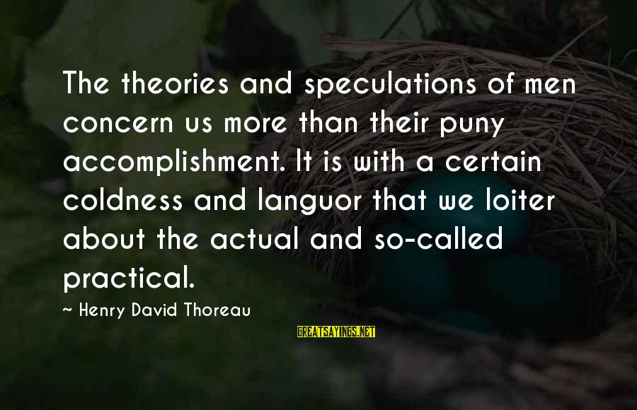 Outstretches Sayings By Henry David Thoreau: The theories and speculations of men concern us more than their puny accomplishment. It is