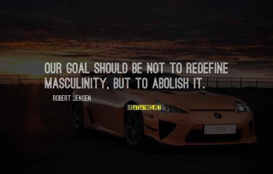 Outstretches Sayings By Robert Jensen: Our goal should be not to redefine masculinity, but to abolish it.