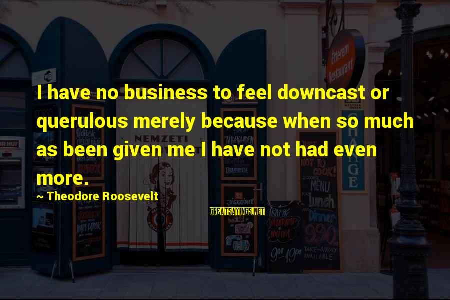 Outstretches Sayings By Theodore Roosevelt: I have no business to feel downcast or querulous merely because when so much as