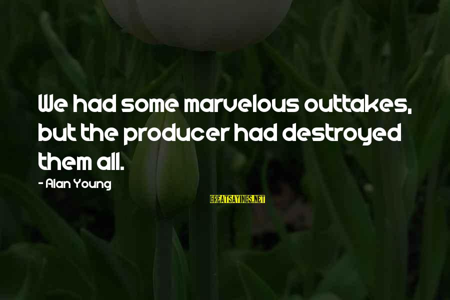 Outtakes Sayings By Alan Young: We had some marvelous outtakes, but the producer had destroyed them all.