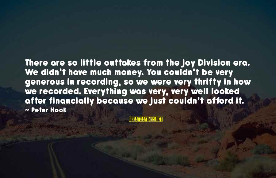 Outtakes Sayings By Peter Hook: There are so little outtakes from the Joy Division era. We didn't have much money.