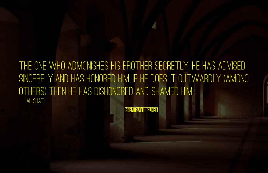 Outwardly Sayings By Al-Shafi'i: The one who admonishes his brother secretly, he has advised sincerely and has honored him.