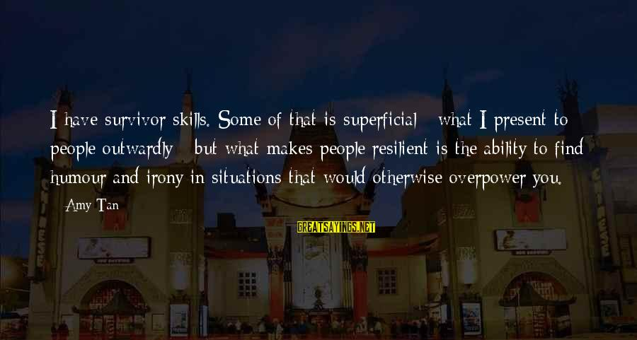 Outwardly Sayings By Amy Tan: I have survivor skills. Some of that is superficial - what I present to people