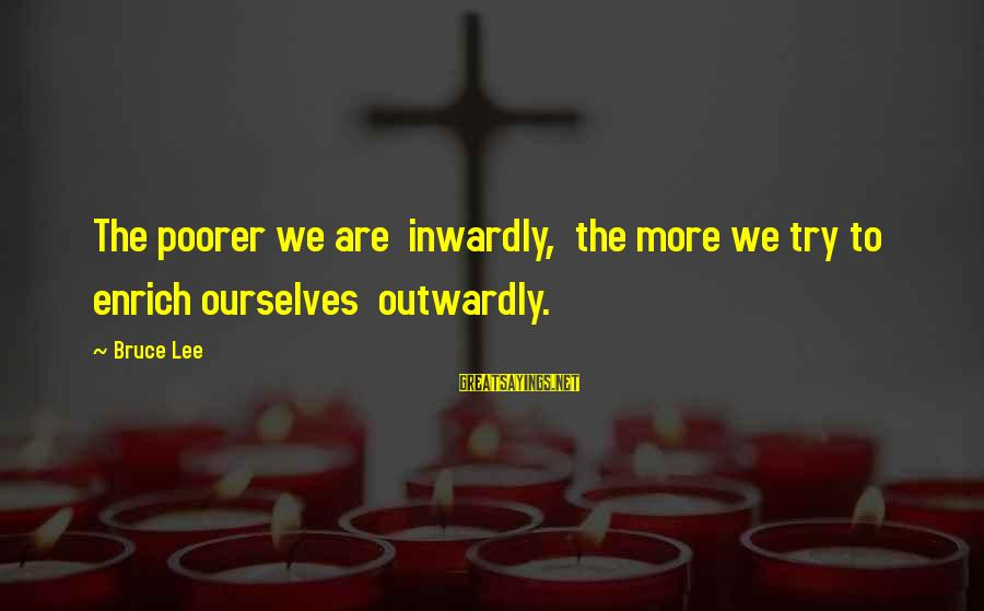 Outwardly Sayings By Bruce Lee: The poorer we are inwardly, the more we try to enrich ourselves outwardly.