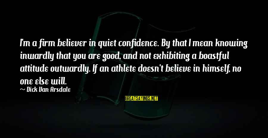 Outwardly Sayings By Dick Van Arsdale: I'm a firm believer in quiet confidence. By that I mean knowing inwardly that you