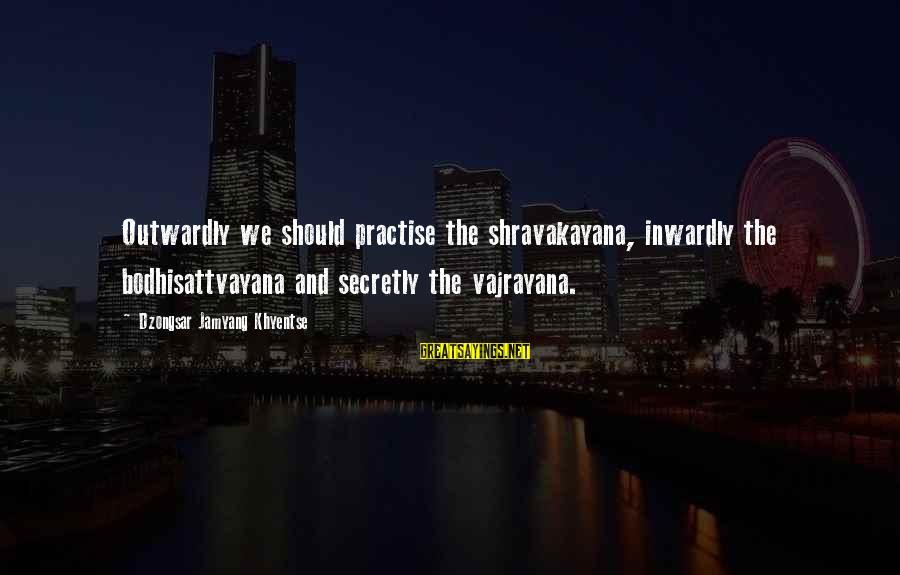 Outwardly Sayings By Dzongsar Jamyang Khyentse: Outwardly we should practise the shravakayana, inwardly the bodhisattvayana and secretly the vajrayana.