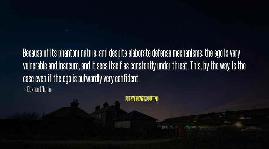 Outwardly Sayings By Eckhart Tolle: Because of its phantom nature, and despite elaborate defense mechanisms, the ego is very vulnerable