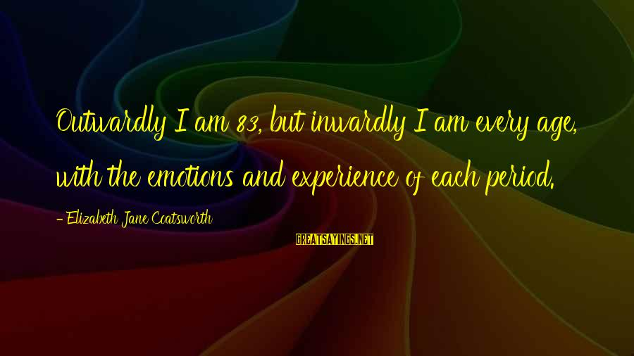 Outwardly Sayings By Elizabeth Jane Coatsworth: Outwardly I am 83, but inwardly I am every age, with the emotions and experience