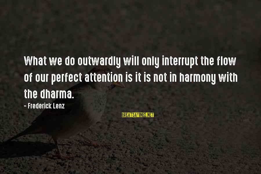 Outwardly Sayings By Frederick Lenz: What we do outwardly will only interrupt the flow of our perfect attention is it