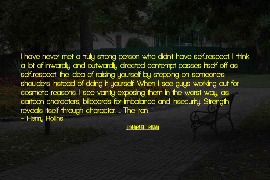 Outwardly Sayings By Henry Rollins: I have never met a truly strong person who didn't have self-respect. I think a