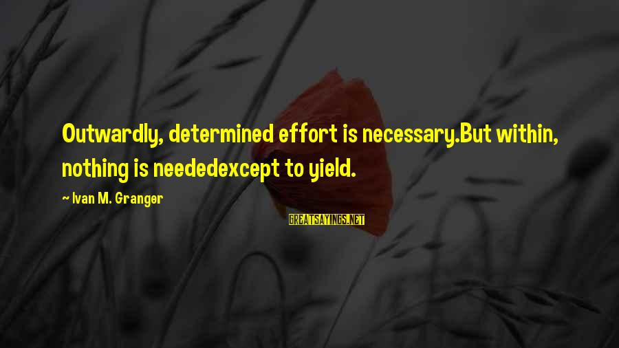 Outwardly Sayings By Ivan M. Granger: Outwardly, determined effort is necessary.But within, nothing is neededexcept to yield.