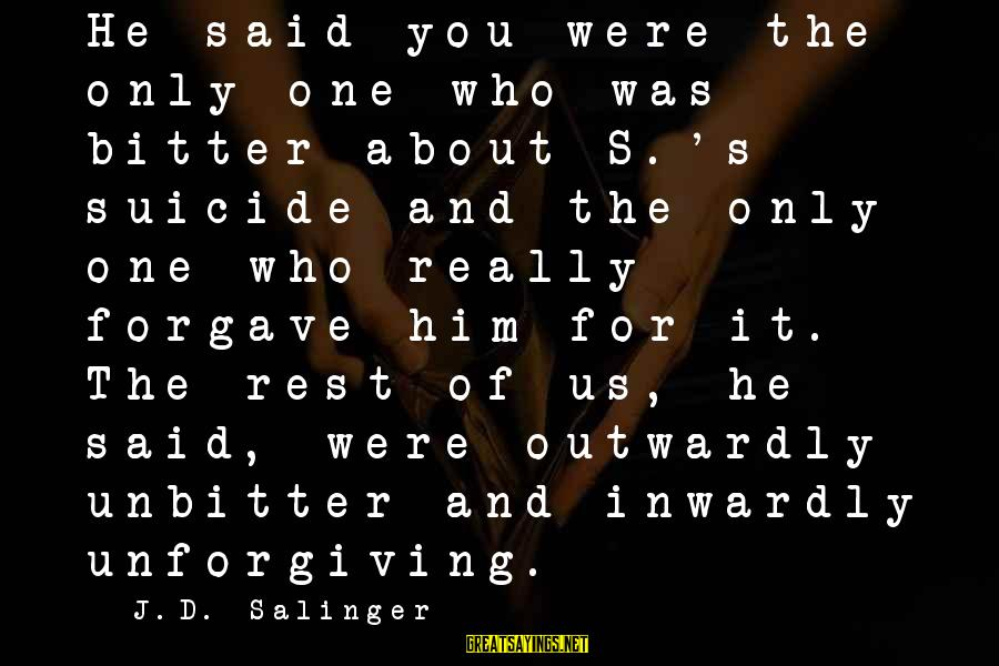Outwardly Sayings By J.D. Salinger: He said you were the only one who was bitter about S.'s suicide and the