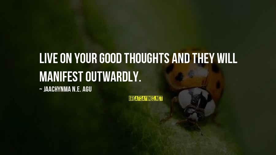 Outwardly Sayings By Jaachynma N.E. Agu: Live on your good thoughts and they will manifest outwardly.