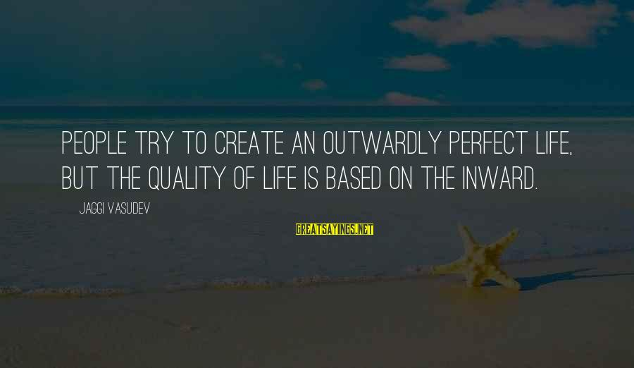 Outwardly Sayings By Jaggi Vasudev: People try to create an outwardly perfect life, but the quality of life is based